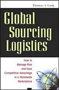 Global Sourcing Logistics How to Manage Risk & Gain Competitive Advantage in a Worldwide Marketplace