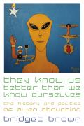 They Know Us Better Than We Know Ourselves: The History and Politics of Alien Abduction