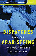 Dispatches From The Arab Spring Understanding The New Middle East