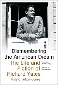 Dismembering the American Dream: The Life and Fiction of Richard Yates