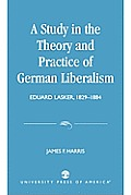 A Study in the Theory and Practice of German Liberalism: Eduard Lasker, 1829-1884