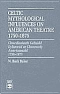 Celtic Mythological Influences on American Theatre 1750-1875: Chwedioniaeth Geltaidd Dylanwad AR Chwaraedy Americanaidd 1750-1875