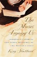 Muses Among Us Eloquent Listening & Other Pleasures of the Writers Craft