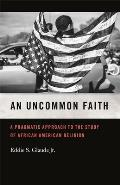 An Uncommon Faith: A Pragmatic Approach to the Study of African American Religion