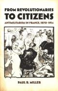 From Revolutionaries to Citizens Antimilitarism in France 1870 1914