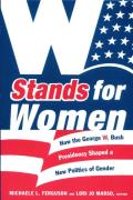 W Stands for Women How the George W Bush Presidency Shaped a New Politics of Gender