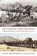 Fevered Measures: Public Health and Race at the Texas-Mexico Border, 1848-1942