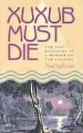 Xuxub Must Die The Lost Histories of a Murder on the Yucatan