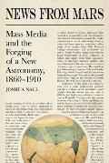 News from Mars: Mass Media and the Forging of a New Astronomy, 1860-1910