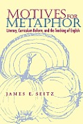 Motives for Metaphor: Literacy, Curriculum Reform, and the Teaching of English
