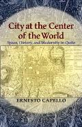 City at the Center of the World: Space, History, and Modernity in Quito