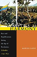 Myths of Harmony: Race and Republicanism during the Age of Revolution, Colombia, 1795-1831
