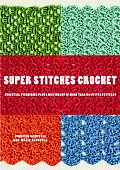 Super Stitches Crochet Essential Techniques Plus a Dictionary of More Than 180 Stitch Patterns
