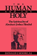 The Human and the Holy: The Spirituality of Abraham Joshua Heschel