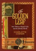 The Golden Leaf: How Tobacco Shaped Cuba and the Atlantic World