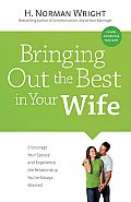 Bringing Out the Best in Your Wife Encourage Your Spouse & Experience the Relationship Youve Always Wanted