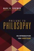 Prelude To Philosophy An Introduction For Christians