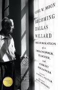 Becoming Dallas Willard The Formation of a Philosopher Teacher & Christ Follower