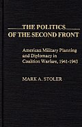 The Politics of the Second Front: American Military Planning and Diplomacy in Coalition Warfare, 1941-1943