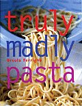 Truly Madly Pasta The Ultimate Book for Pasta Lovers