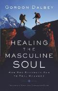 Healing the Masculine Soul Gods Restoration of Men to Real Manhood