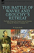 The Battle of Wavre and Grouchy's Retreat: The Right Wing of the French Army & Prussians During the Waterloo Campaign 1815