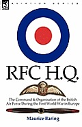R. F. C. H. Q.: The Command & Organisation of the British Air Force During the First World War in Europe
