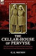 The Cellar-House of Pervyse: The Incredible Account of Two Nurses on the Western Front During the Great War