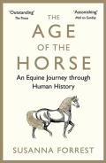 The Age of the Horse: An Equine Journey Through Human Histoy