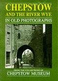 Chepstow & the River Wye in Old Photographs from the Severn to Tintern