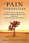 Pain Chronicles Cures Myths Mysteries Prayers Diaries Brain Scans Healing & the Science of Suffering