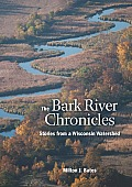 Bark River Chronicles Stories from a Wisconsin Watershed
