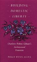 Building Domestic Liberty: Charlotte Perkins Gilman's Architectural Feminism