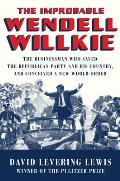 Improbable Wendell Willkie The Businessman Who Saved the Republican Party & His Country & Conceived a New World Order