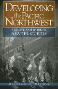 Developing the Pacific Northwest The Life & Work of Asahel Curtis