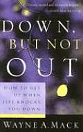 Down, But Not Out: How to Get Up When Life Knocks You Down
