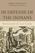 In Defense of the Indians: The Defense of the Most Reverend Lord, Don Fray Bartolome de Las Casas, of the Order of Preachers, Late Bishop of Chia