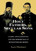 Holy Fathers, Secular Sons: Clergy, Intelligentsia, and the Modern Self in Revolutionary Russia