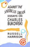 Against the American Dream Essays on Charles Bukowski