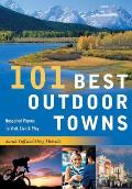 101 Best Outdoor Towns: Unspoiled Places to Visit, Live & Play