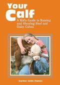 Your Calf A Kids Guide to Raising & Showing Beef & Dairy Calves