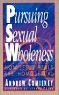 Pursuing Sexual Wholeness How Jesus Heals the Homosexual