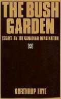Bush Garden Essays On The Canadian Imag
