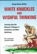 White Knuckles & Wishful Thinking Learning from the Moment of Relapse in Alcoholism & Other Addictions