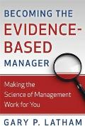 Becoming the Evidence Based Manager Making the Science of Management Work for You