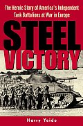 Steel Victory The Heroic Story of Americas Independent Tank Battalions at War in Europe