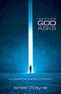Questions God Asks: Unlocking the Wisdom of Eternity