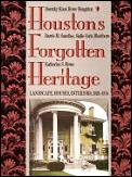 Houston's Forgotten Heritage: Landscape, Houses, Interiors, 1824-1914