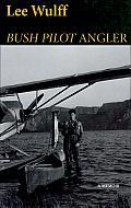 Bush Pilot Angler: A Memoir