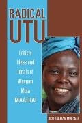 Radical Utu: Critical Ideas and Ideals of Wangari Muta Maathai